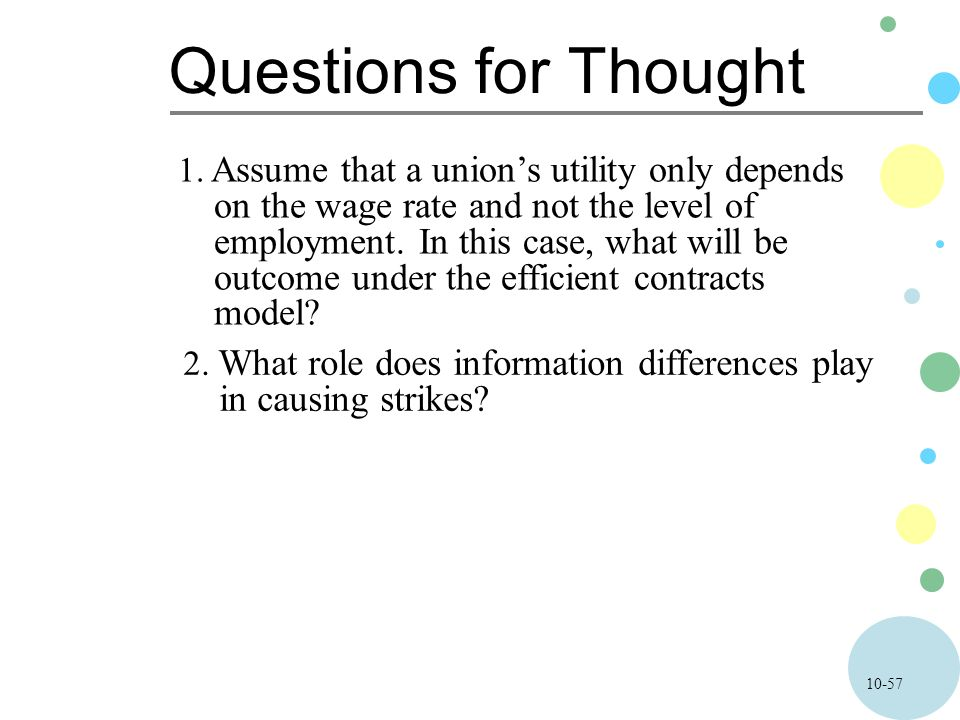 10-57 Questions for Thought 1. Assume that a union's utility only depends on the wage rate and not the level of employment. In this case, what will be
