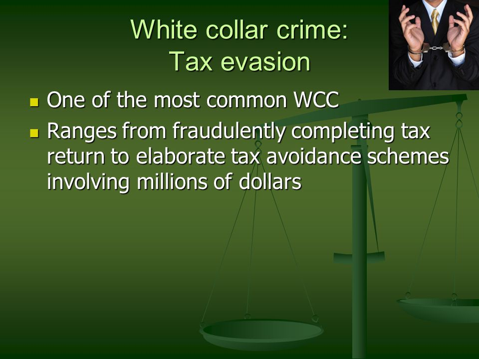 White collar crime: Tax evasion One of the most common WCC One of the most common WCC Ranges from fraudulently completing tax return to elaborate tax