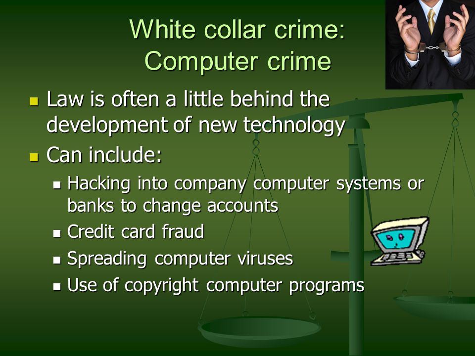 White collar crime: Computer crime Law is often a little behind the development of new technology Law is often a little behind the development of new