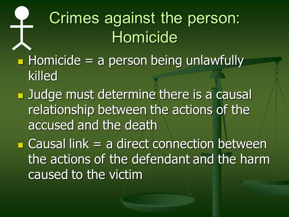Crimes against the person: Homicide Homicide = a person being unlawfully killed Homicide = a person being unlawfully killed Judge must determine there