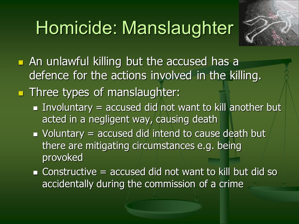 Homicide: Manslaughter An unlawful killing but the accused has a defence for the actions involved in the killing. An unlawful killing but the accused