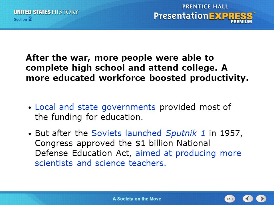 Section 2 A Society on the Move After the war, more people were able to complete high school and attend college. A more educated workforce boosted pro