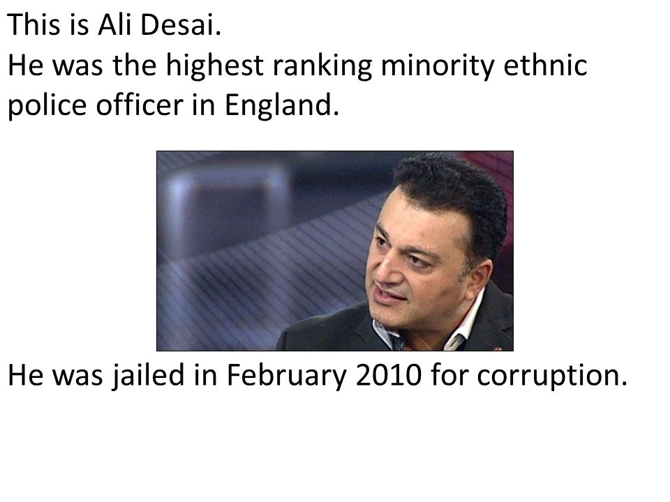 This is Ali Desai. He was the highest ranking minority ethnic police officer in England.