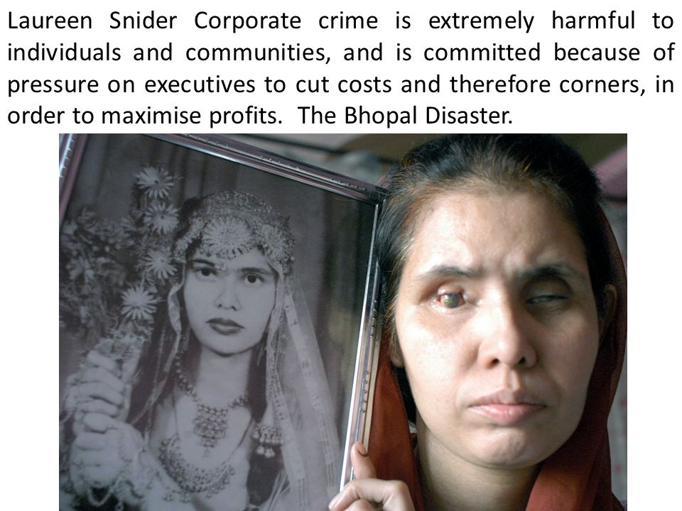 Laureen Snider Corporate crime is extremely harmful to individuals and communities, and is committed because of pressure on executives to cut costs and therefore corners, in order to maximise profits.