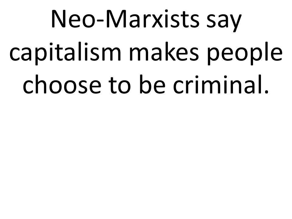 Neo-Marxists say capitalism makes people choose to be criminal.