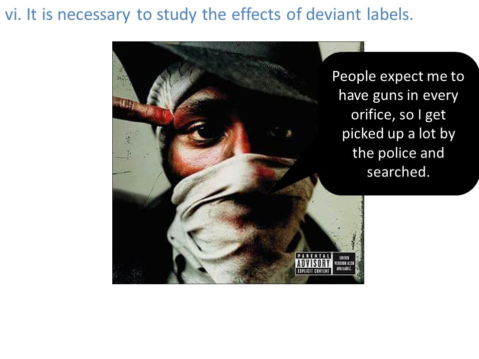 vi. It is necessary to study the effects of deviant labels.