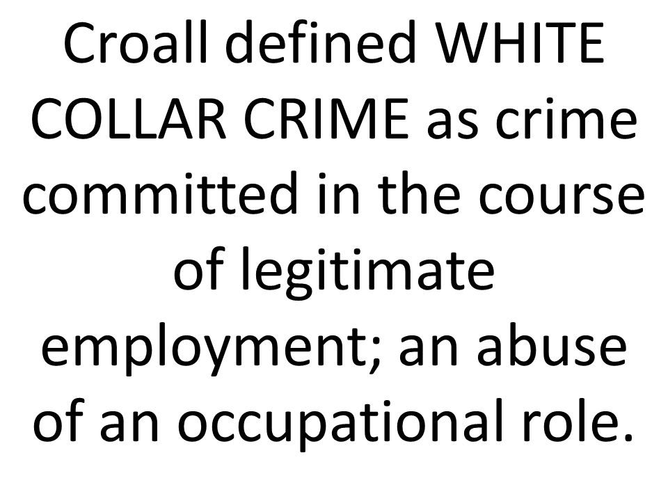 Croall defined WHITE COLLAR CRIME as crime committed in the course of legitimate employment; an abuse of an occupational role.