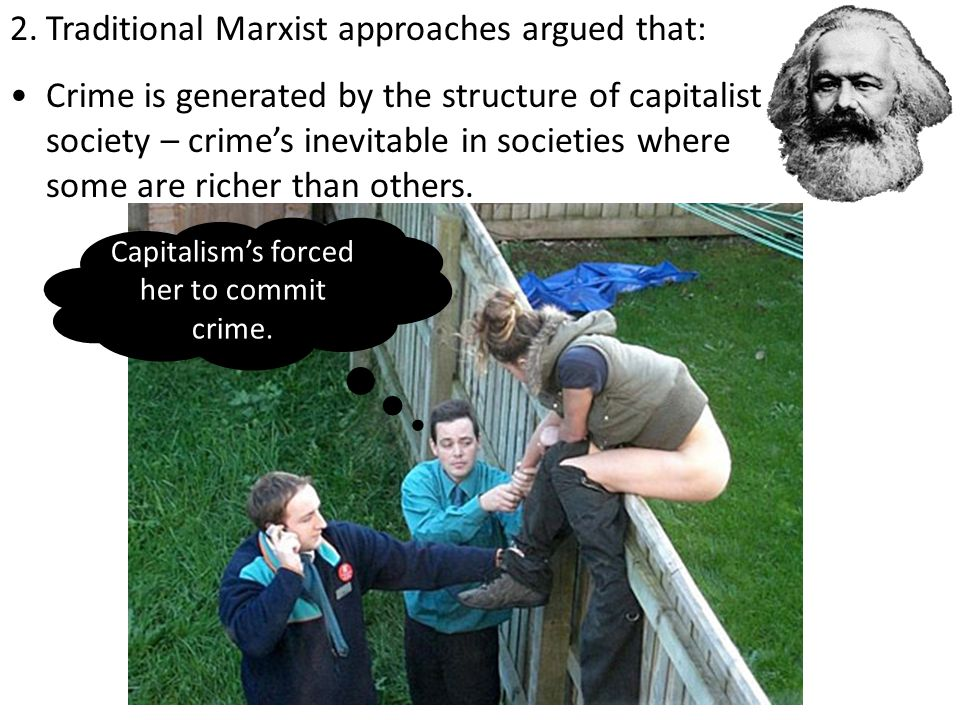 2.Traditional Marxist approaches argued that: Crime is generated by the structure of capitalist society – crime's inevitable in societies where some are richer than others.