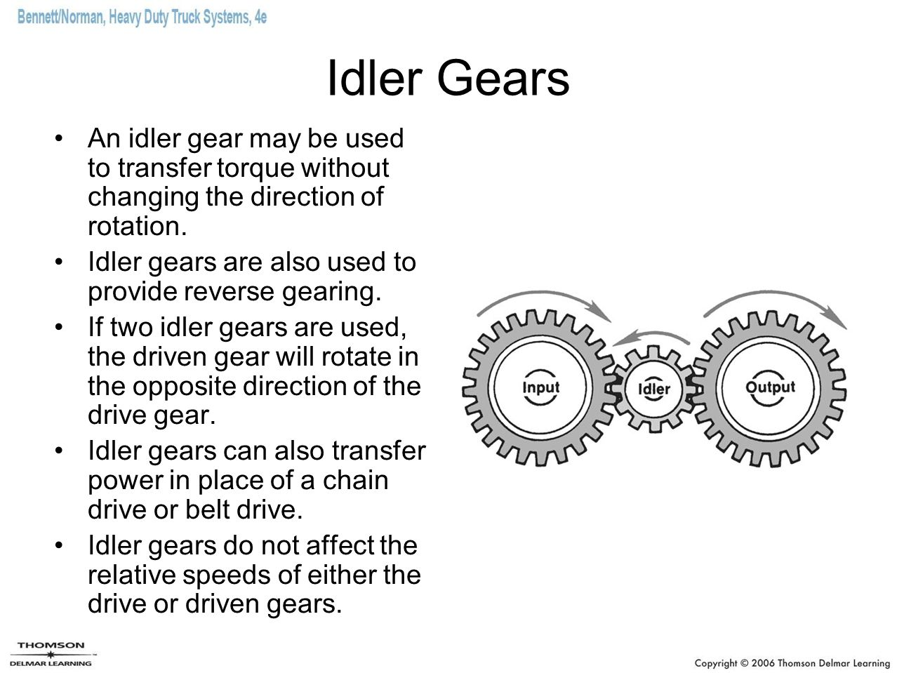 Idler Gears An idler gear may be used to transfer torque without changing the direction of rotation. Idler gears are also used to provide reverse gear