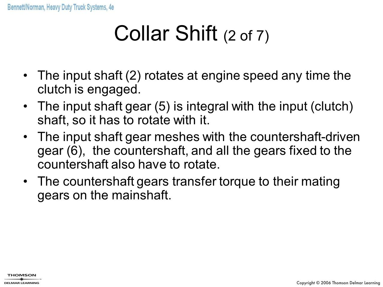 Collar Shift (2 of 7) The input shaft (2) rotates at engine speed any time the clutch is engaged. The input shaft gear (5) is integral with the input