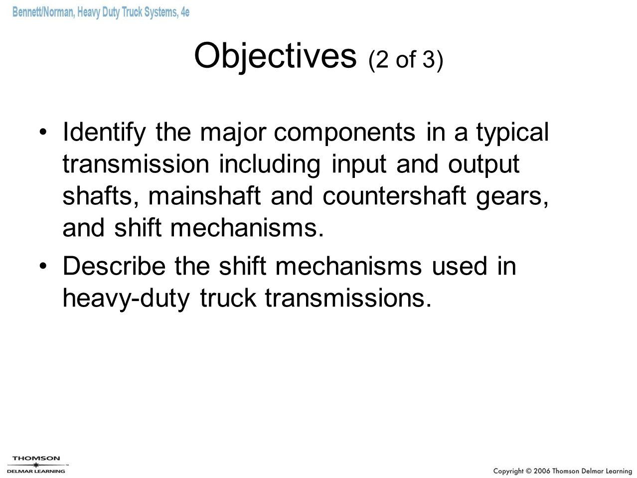 Objectives (2 of 3) Identify the major components in a typical transmission including input and output shafts, mainshaft and countershaft gears, and s