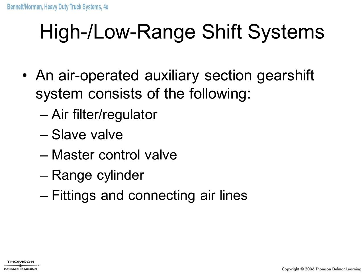 High-/Low-Range Shift Systems An air-operated auxiliary section gearshift system consists of the following: –Air filter/regulator –Slave valve –Master