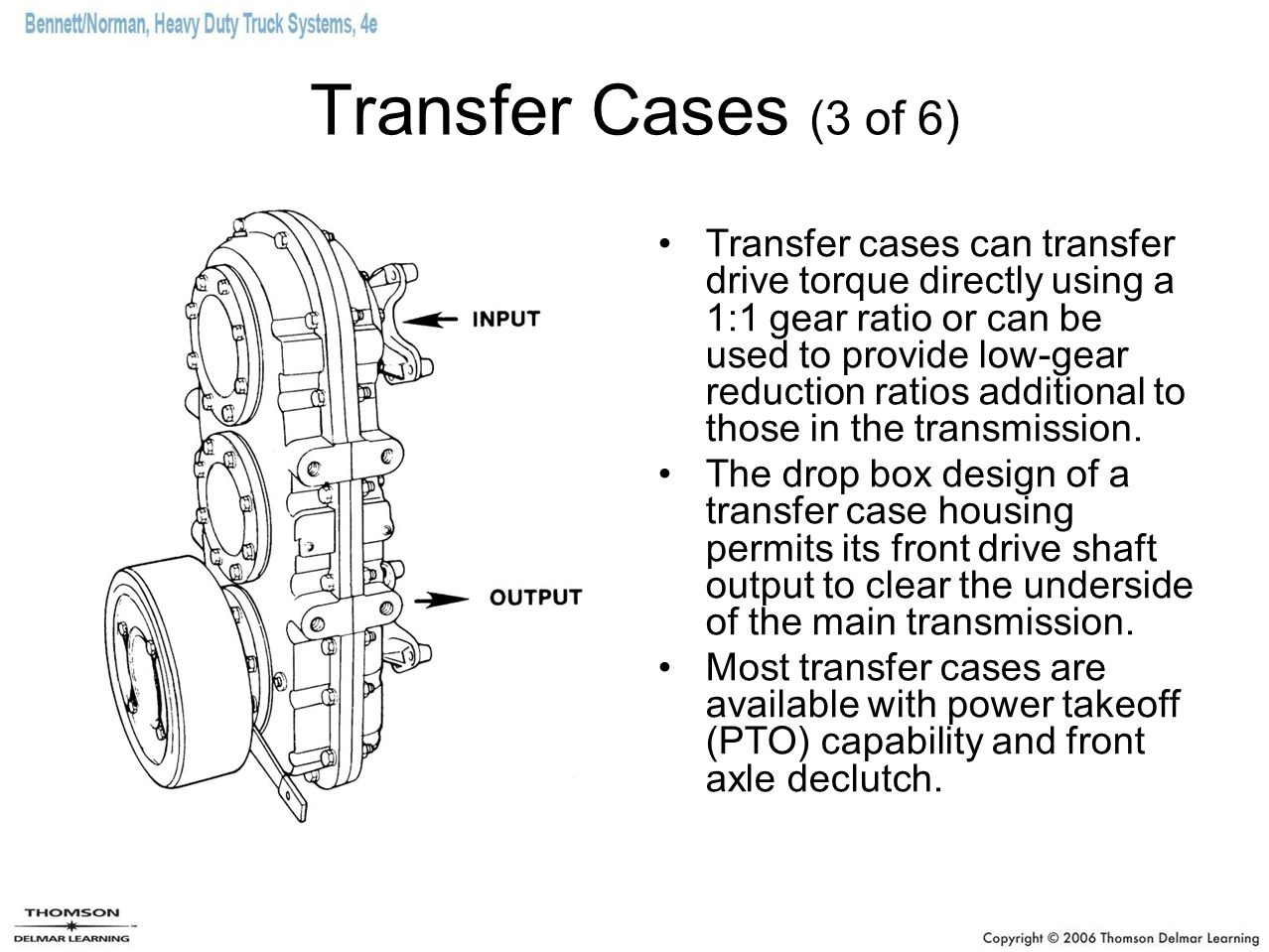 Transfer Cases (3 of 6) Transfer cases can transfer drive torque directly using a 1:1 gear ratio or can be used to provide low-gear reduction ratios a