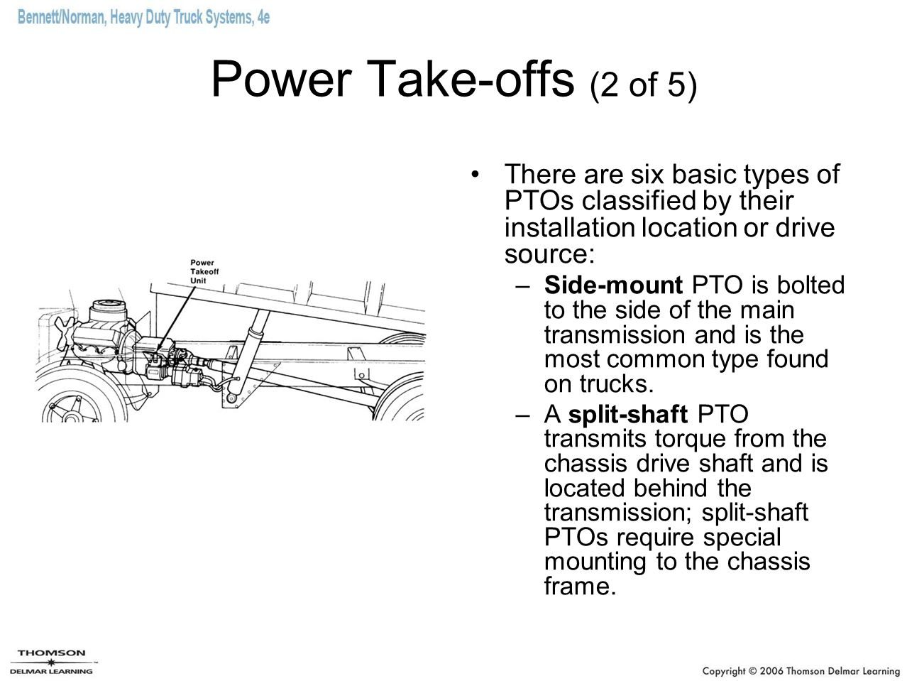 Power Take-offs (2 of 5) There are six basic types of PTOs classified by their installation location or drive source: –Side-mount PTO is bolted to the