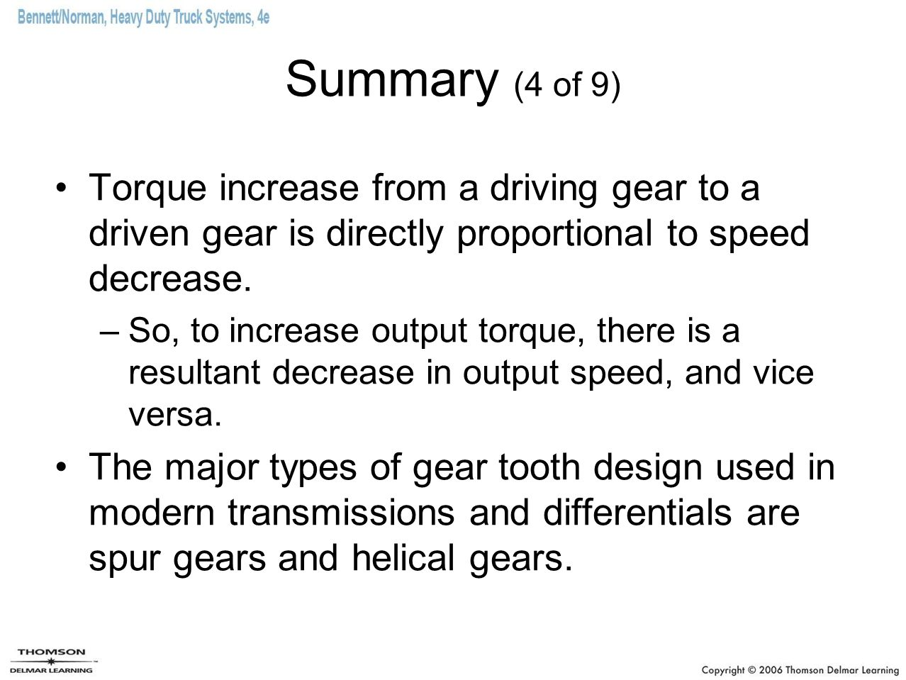 Summary (4 of 9) Torque increase from a driving gear to a driven gear is directly proportional to speed decrease. –So, to increase output torque, ther