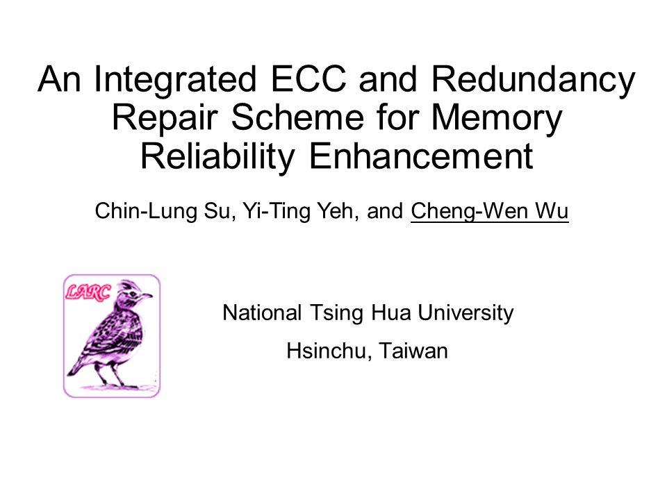 An Integrated ECC and Redundancy Repair Scheme for Memory Reliability Enhancement National Tsing Hua University Hsinchu, Taiwan Chin-Lung Su, Yi-Ting Yeh, and Cheng-Wen Wu