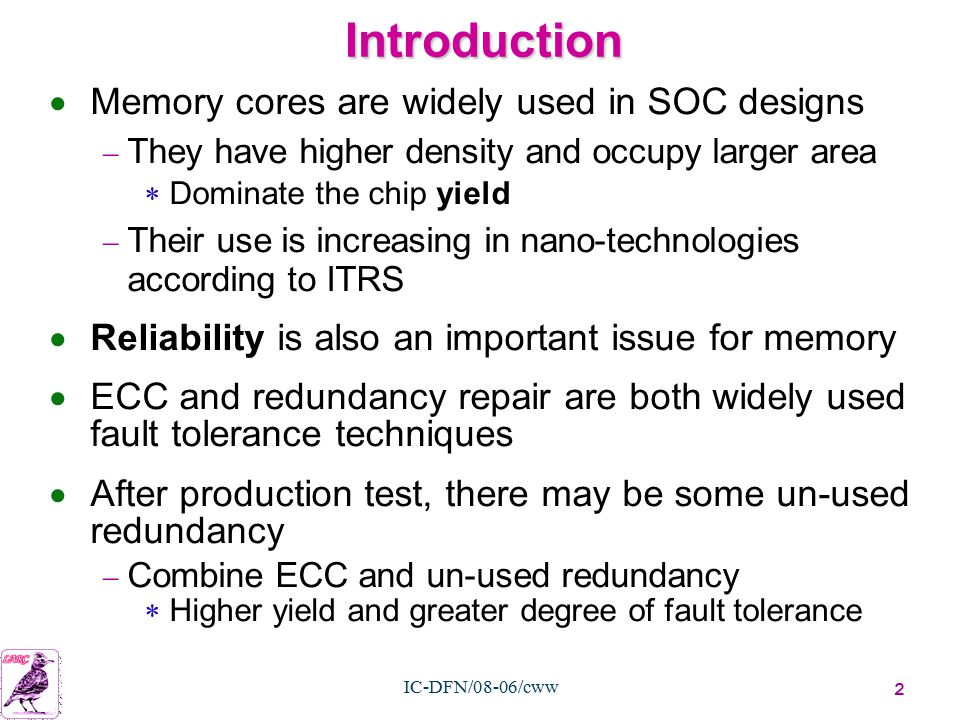 2 IC-DFN/08-06/cww Introduction  Memory cores are widely used in SOC designs  They have higher density and occupy larger area  Dominate the chip yield  Their use is increasing in nano-technologies according to ITRS  Reliability is also an important issue for memory  ECC and redundancy repair are both widely used fault tolerance techniques  After production test, there may be some un-used redundancy  Combine ECC and un-used redundancy  Higher yield and greater degree of fault tolerance