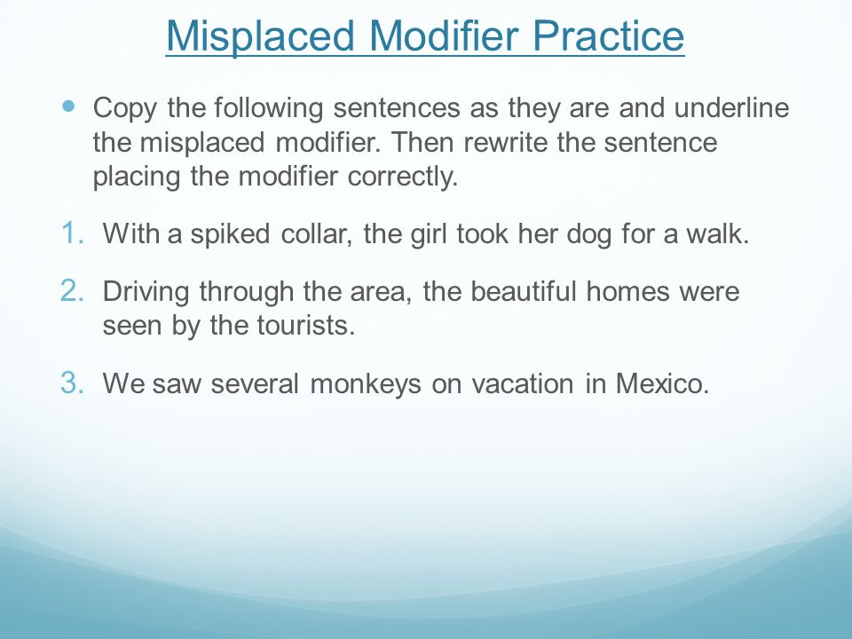 Misplaced Modifier Practice Copy the following sentences as they are and underline the misplaced modifier. Then rewrite the sentence placing the modif