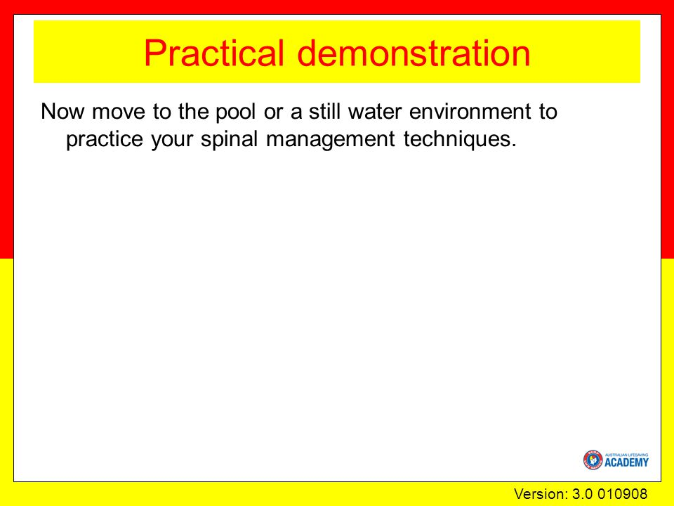 Version: 3.0 010908 Practical demonstration Now move to the pool or a still water environment to practice your spinal management techniques.