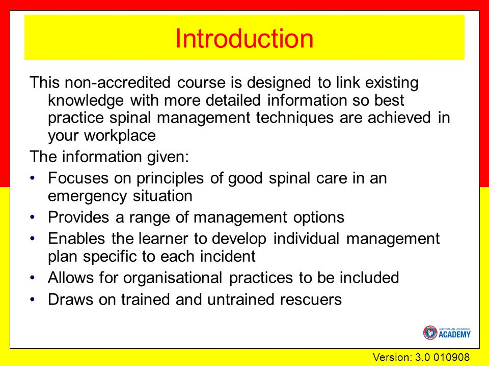 Version: 3.0 010908 Introduction This non-accredited course is designed to link existing knowledge with more detailed information so best practice spinal management techniques are achieved in your workplace The information given: Focuses on principles of good spinal care in an emergency situation Provides a range of management options Enables the learner to develop individual management plan specific to each incident Allows for organisational practices to be included Draws on trained and untrained rescuers