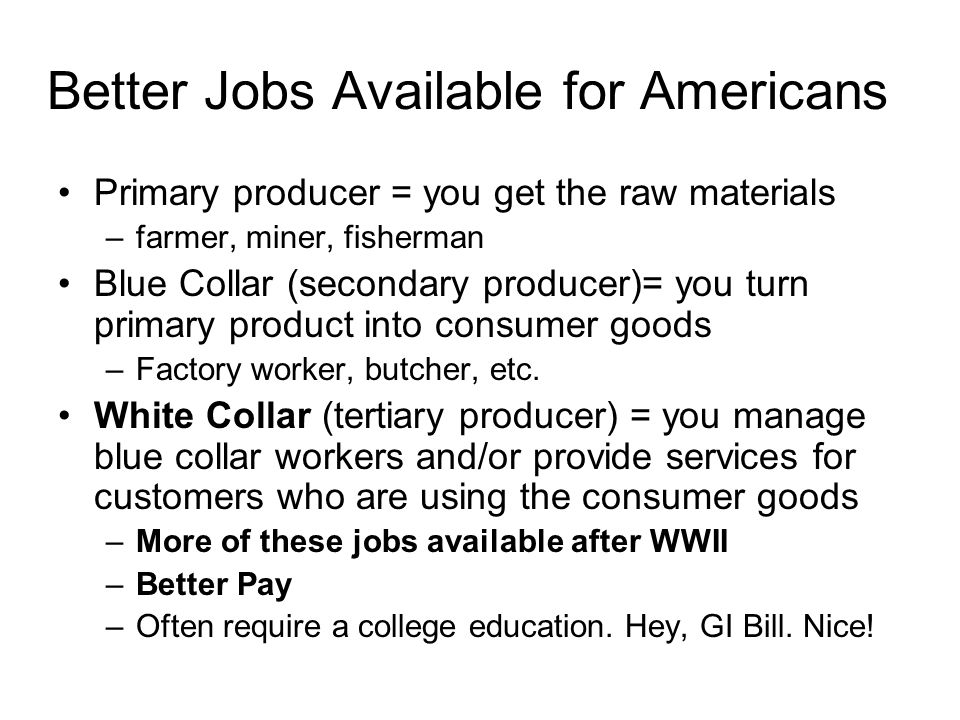 Better Jobs Available for Americans Primary producer = you get the raw materials –farmer, miner, fisherman Blue Collar (secondary producer)= you turn
