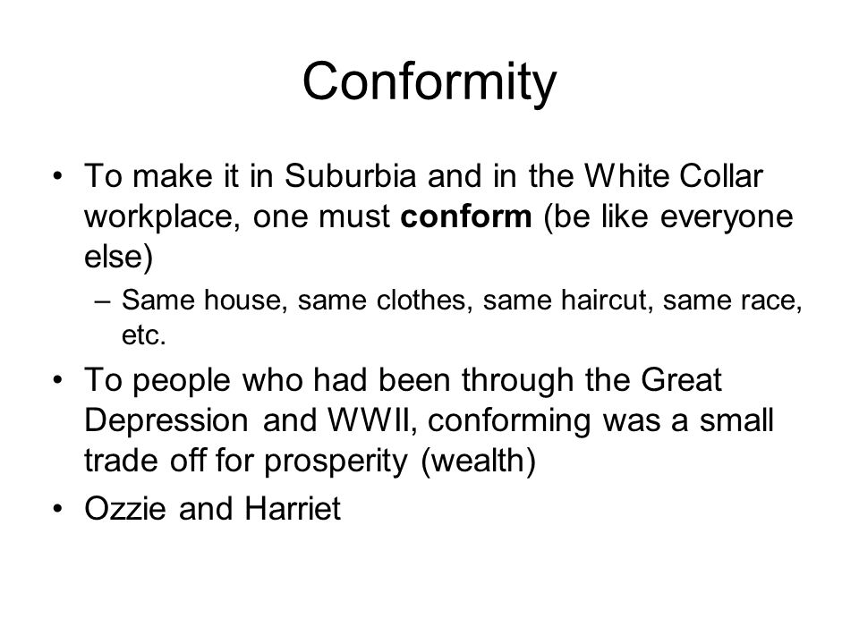 Conformity To make it in Suburbia and in the White Collar workplace, one must conform (be like everyone else) –Same house, same clothes, same haircut,