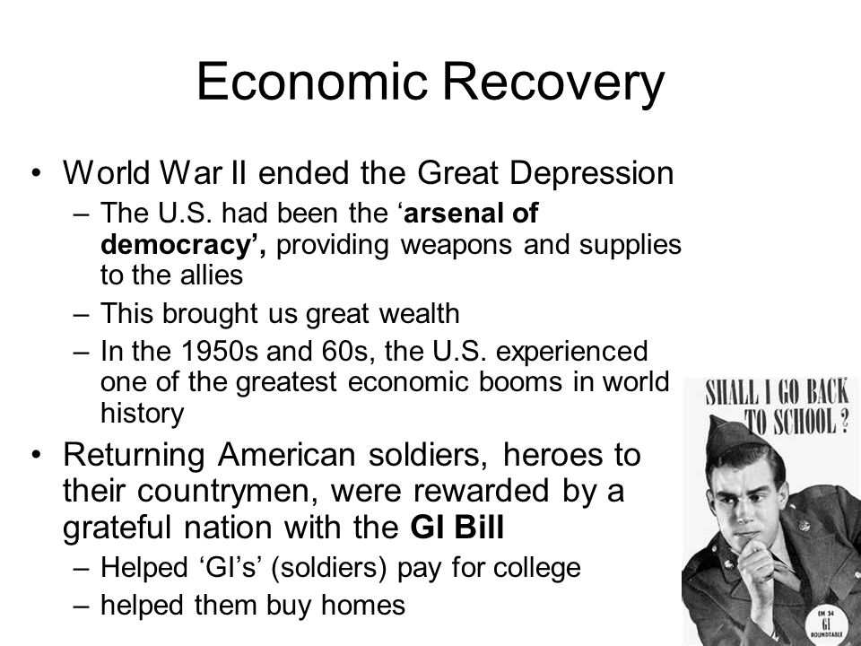 Economic Recovery World War II ended the Great Depression –The U.S. had been the 'arsenal of democracy', providing weapons and supplies to the allies