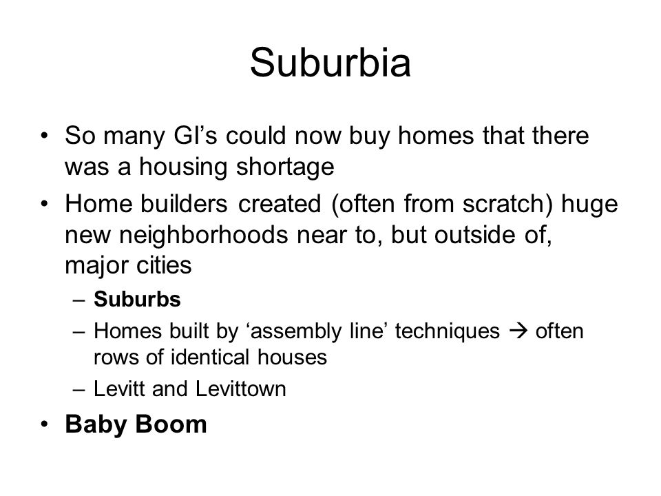 Suburbia So many GI's could now buy homes that there was a housing shortage Home builders created (often from scratch) huge new neighborhoods near to,