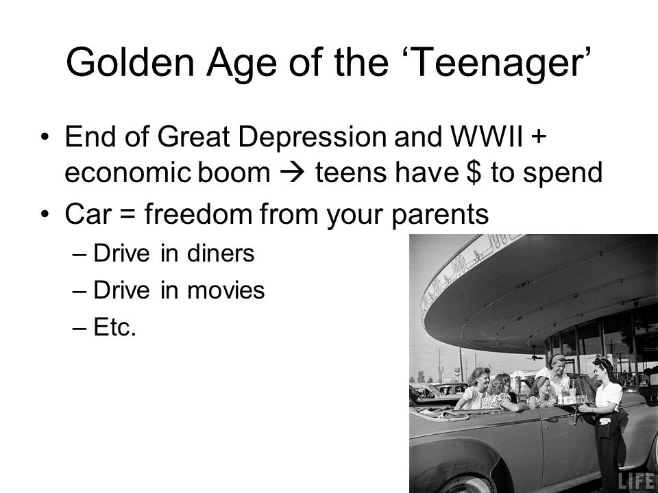 Golden Age of the 'Teenager' End of Great Depression and WWII + economic boom  teens have $ to spend Car = freedom from your parents –Drive in diners