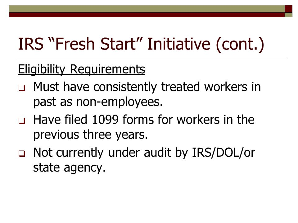 IRS Fresh Start Initiative (cont.) Eligibility Requirements  Must have consistently treated workers in past as non-employees.