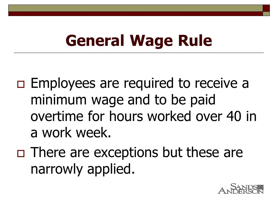 General Wage Rule  Employees are required to receive a minimum wage and to be paid overtime for hours worked over 40 in a work week.