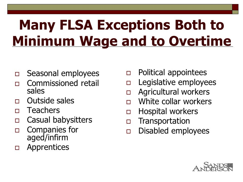 Many FLSA Exceptions Both to Minimum Wage and to Overtime  Seasonal employees  Commissioned retail sales  Outside sales  Teachers  Casual babysitters  Companies for aged/infirm  Apprentices  Political appointees  Legislative employees  Agricultural workers  White collar workers  Hospital workers  Transportation  Disabled employees