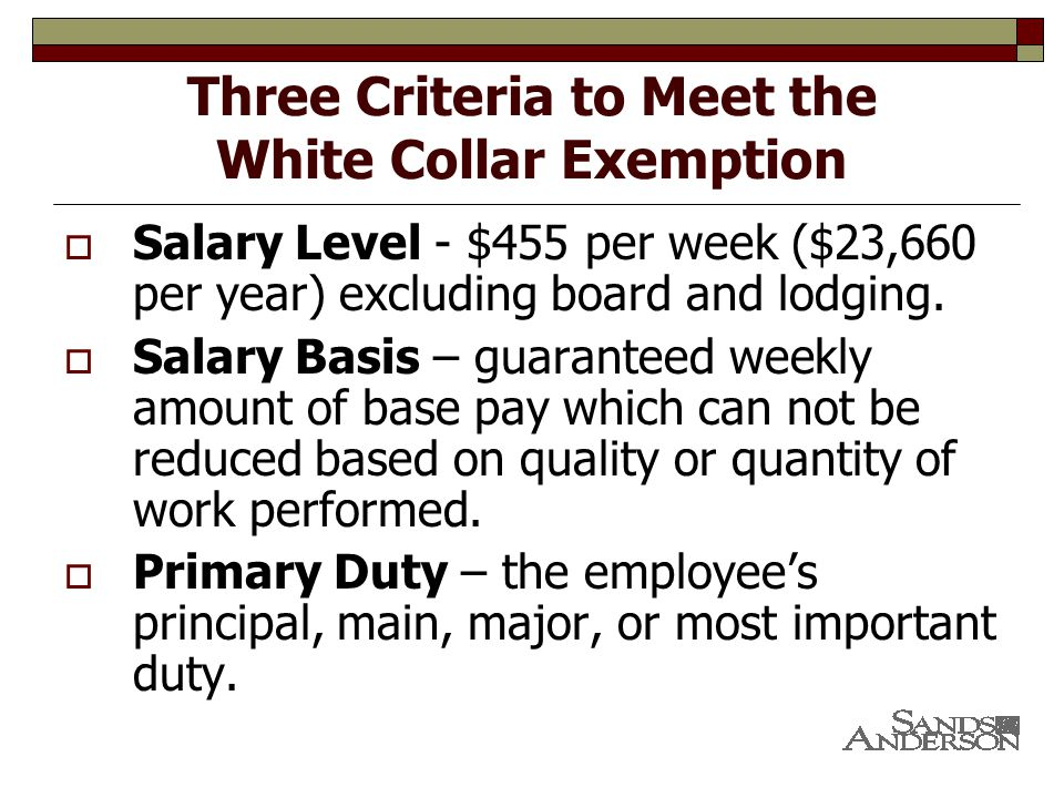 Three Criteria to Meet the White Collar Exemption  Salary Level - $455 per week ($23,660 per year) excluding board and lodging.