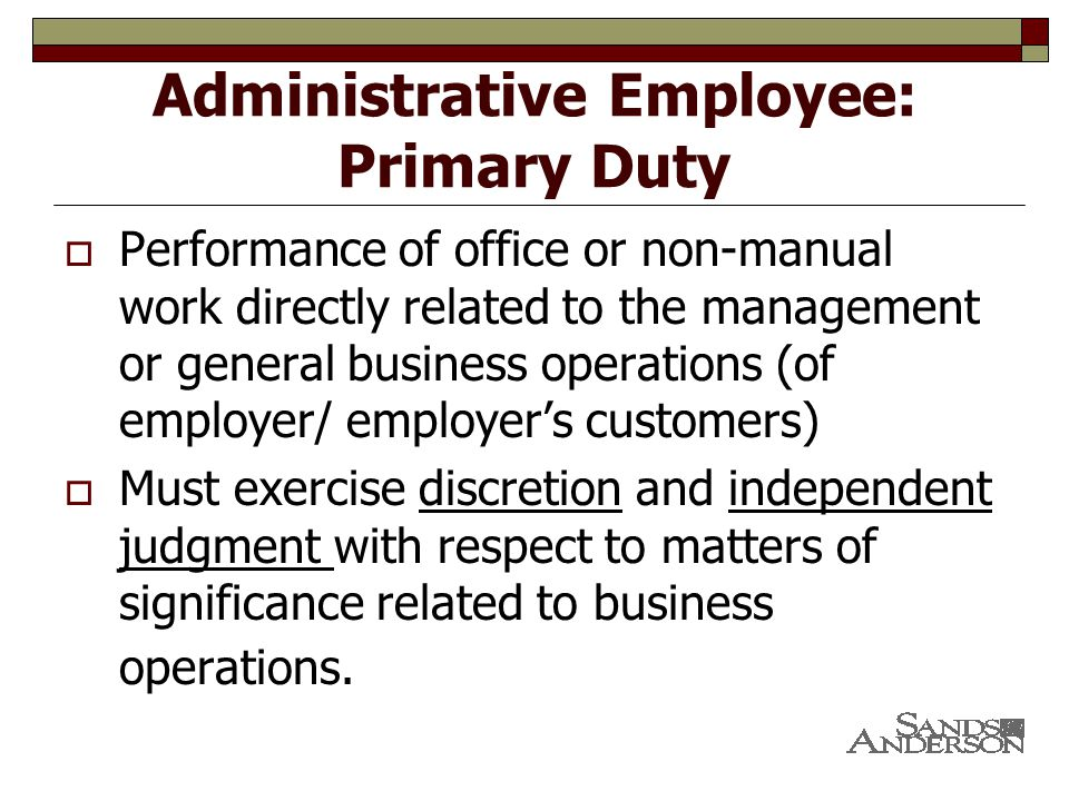 Administrative Employee: Primary Duty  Performance of office or non-manual work directly related to the management or general business operations (of employer/ employer's customers)  Must exercise discretion and independent judgment with respect to matters of significance related to business operations.
