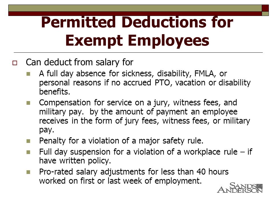 Permitted Deductions for Exempt Employees  Can deduct from salary for A full day absence for sickness, disability, FMLA, or personal reasons if no accrued PTO, vacation or disability benefits.