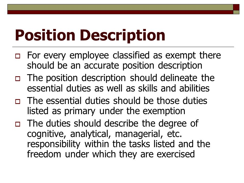Position Description  For every employee classified as exempt there should be an accurate position description  The position description should delineate the essential duties as well as skills and abilities  The essential duties should be those duties listed as primary under the exemption  The duties should describe the degree of cognitive, analytical, managerial, etc.