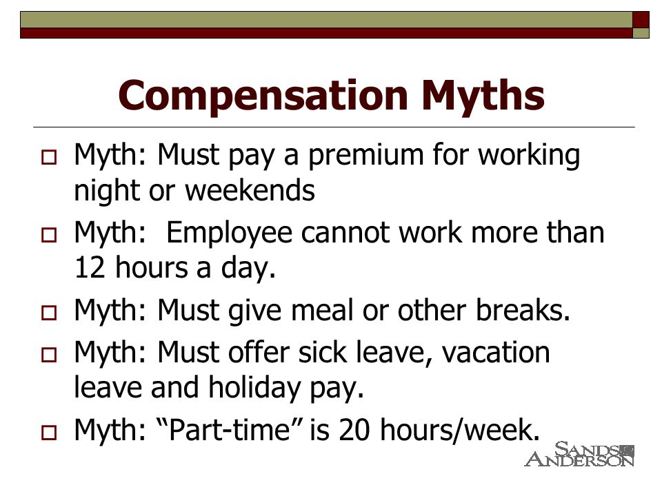 Compensation Myths  Myth: Must pay a premium for working night or weekends  Myth: Employee cannot work more than 12 hours a day.