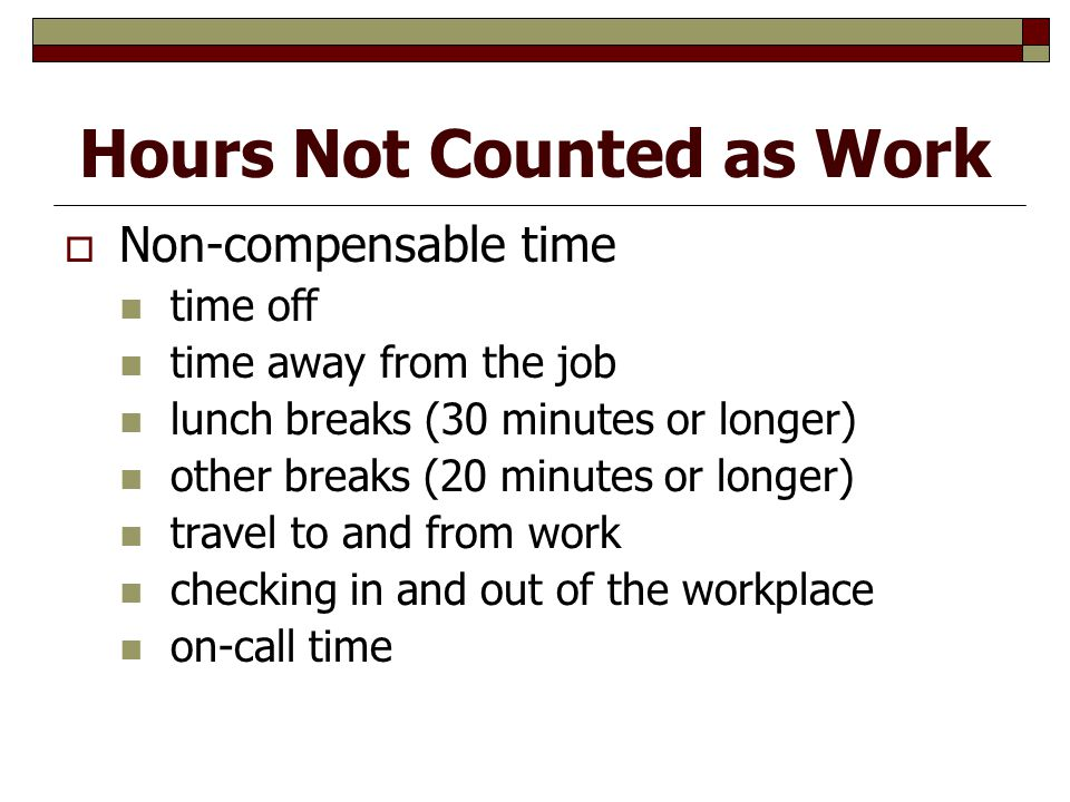 Hours Not Counted as Work  Non-compensable time time off time away from the job lunch breaks (30 minutes or longer) other breaks (20 minutes or longer) travel to and from work checking in and out of the workplace on-call time