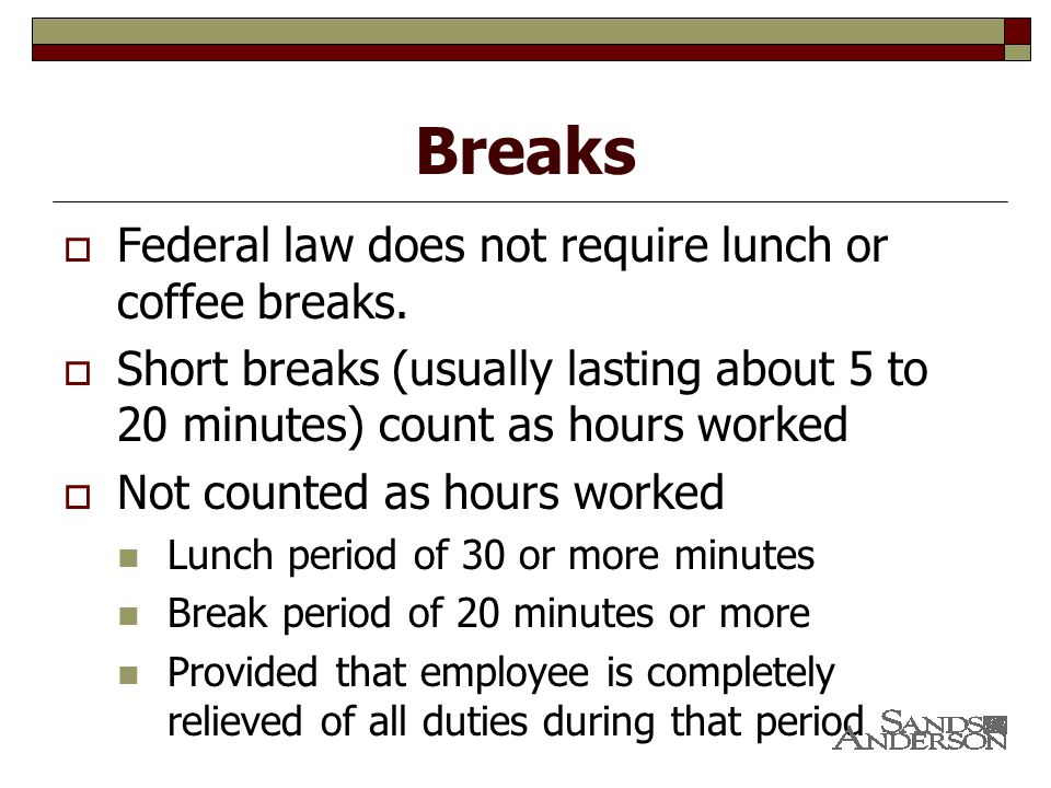 Breaks  Federal law does not require lunch or coffee breaks.