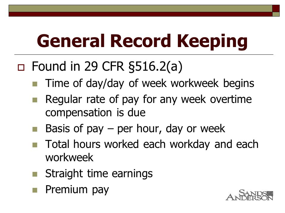 General Record Keeping  Found in 29 CFR §516.2(a) Time of day/day of week workweek begins Regular rate of pay for any week overtime compensation is due Basis of pay – per hour, day or week Total hours worked each workday and each workweek Straight time earnings Premium pay