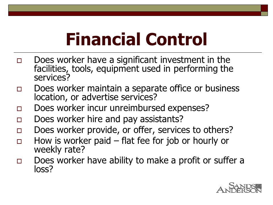 Financial Control  Does worker have a significant investment in the facilities, tools, equipment used in performing the services.