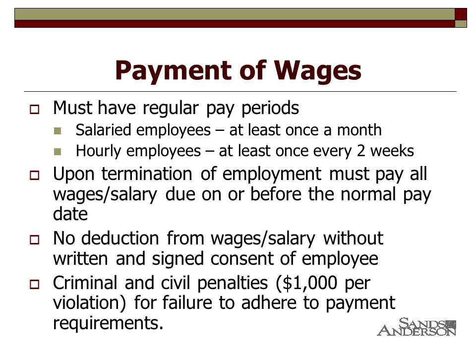 Payment of Wages  Must have regular pay periods Salaried employees – at least once a month Hourly employees – at least once every 2 weeks  Upon termination of employment must pay all wages/salary due on or before the normal pay date  No deduction from wages/salary without written and signed consent of employee  Criminal and civil penalties ($1,000 per violation) for failure to adhere to payment requirements.