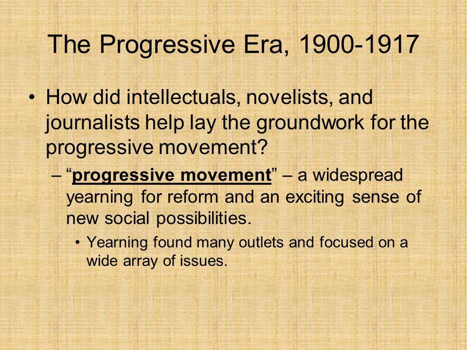 "The Progressive Era, 1900-1917 How did intellectuals, novelists, and journalists help lay the groundwork for the progressive movement? –""progressive m"