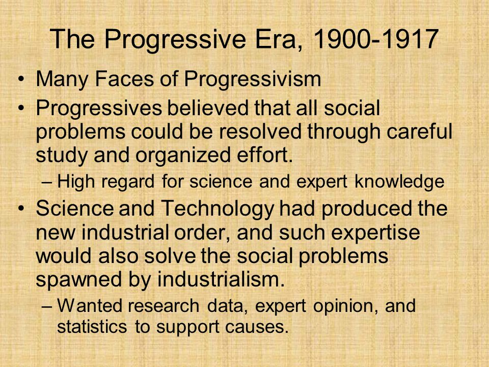 The Progressive Era, 1900-1917 Many Faces of Progressivism Progressives believed that all social problems could be resolved through careful study and