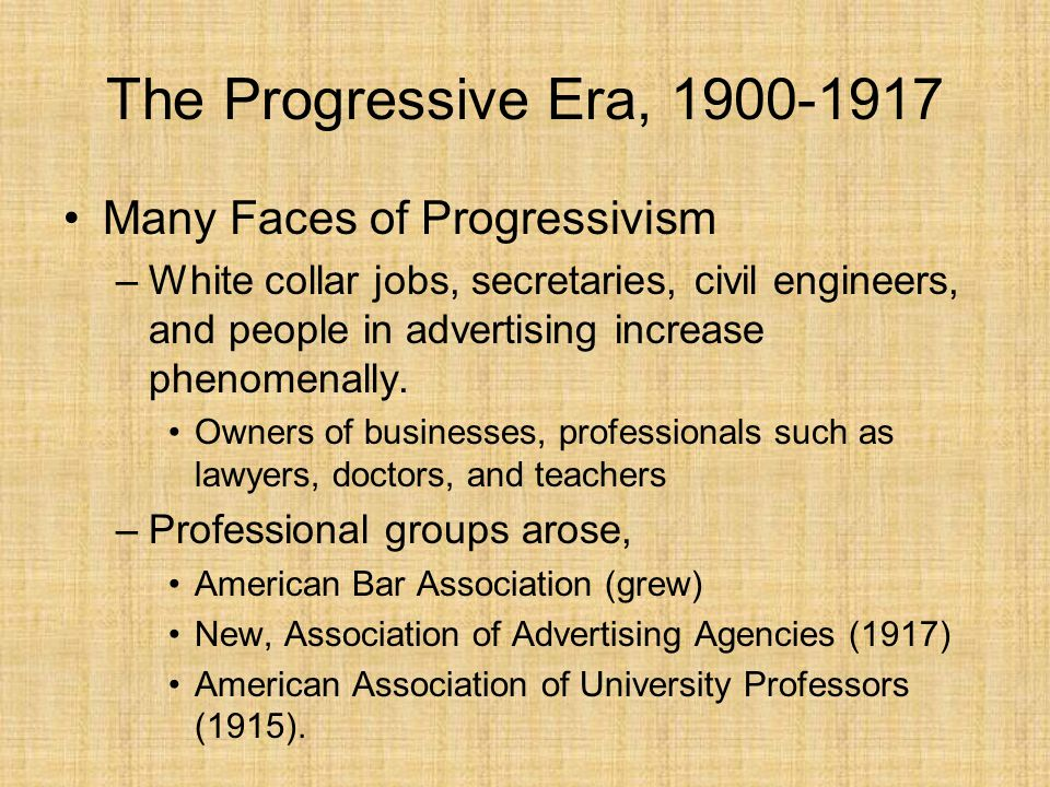The Progressive Era, 1900-1917 Many Faces of Progressivism –White collar jobs, secretaries, civil engineers, and people in advertising increase phenom
