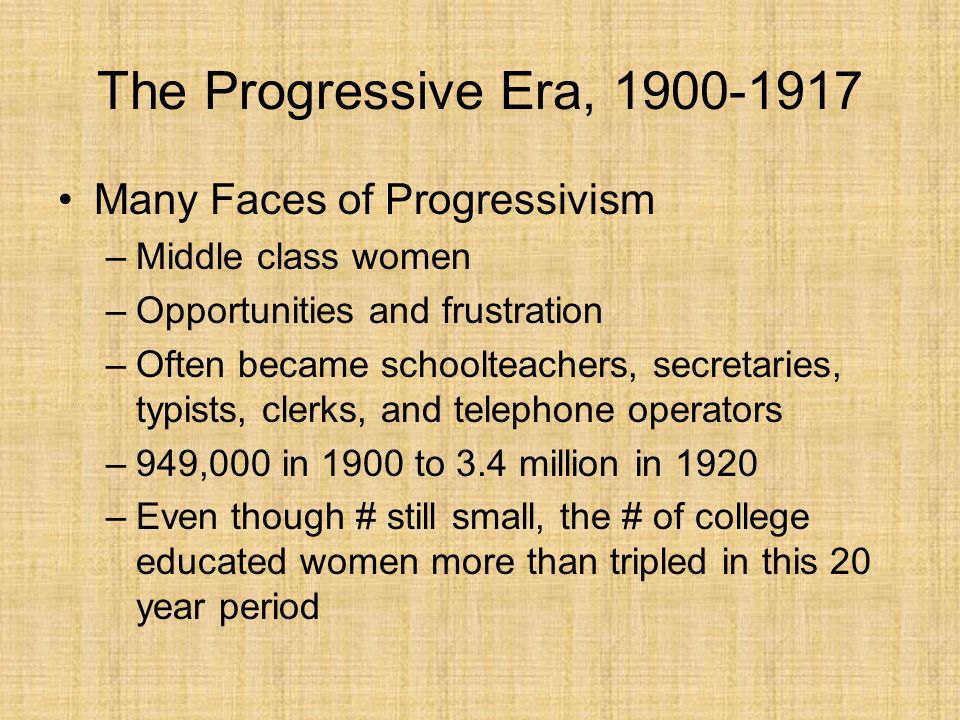 The Progressive Era, 1900-1917 Many Faces of Progressivism New Woman –Divorce rate grew 1/12 in 1900 to 1/9 in 1916 –Middle class women joined white-collar workers, and college graduates in leading women's movement