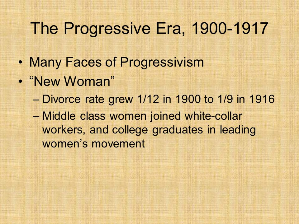 "The Progressive Era, 1900-1917 Many Faces of Progressivism ""New Woman"" –Divorce rate grew 1/12 in 1900 to 1/9 in 1916 –Middle class women joined white"