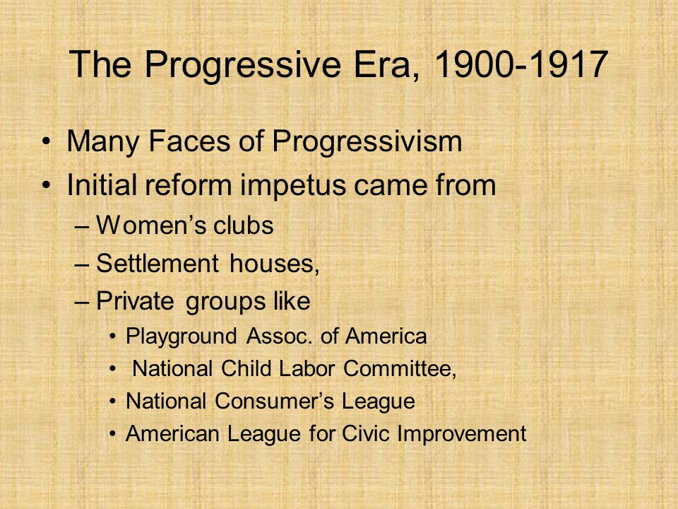 The Progressive Era, 1900-1917 Many Faces of Progressivism Also important to the reform movement on issues affecting factory workers and slum dwellers –Urban immigrant political machines –Workers themselves Some corporate leaders mold reform measures to serve their own interests.