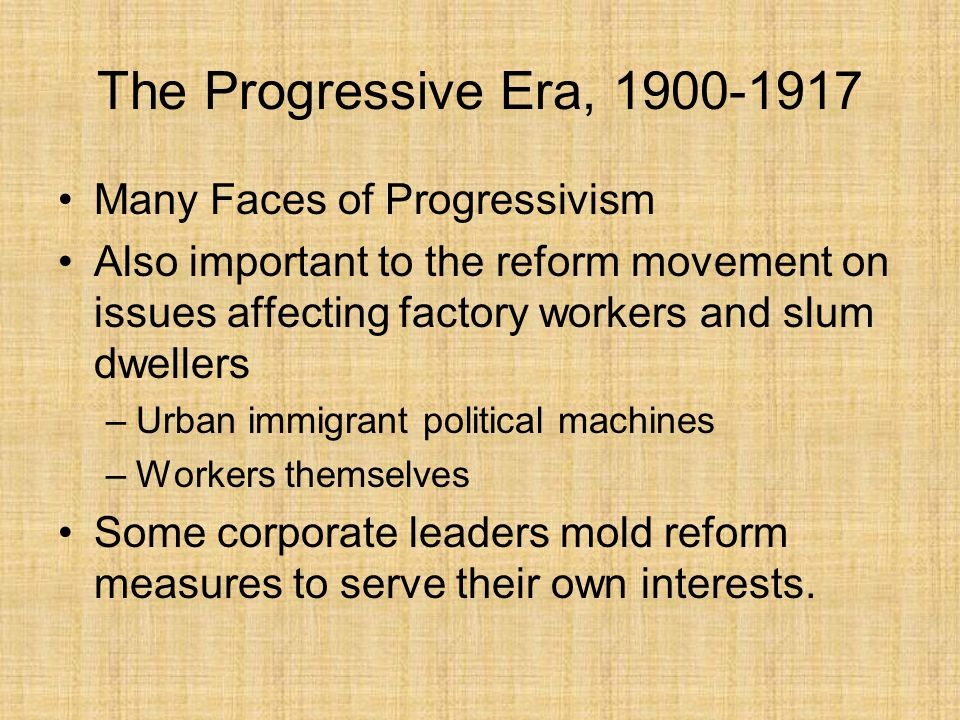 The Progressive Era, 1900-1917 Many Faces of Progressivism Progressivism could be described as a series of political and cultural responses to industrialization and its by-products: immigration, urban growth, the rise of corporate power, and widening class divisions.