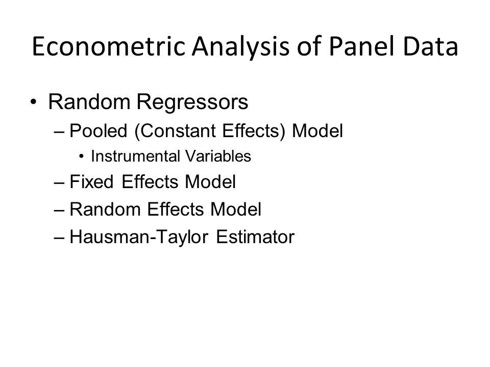Econometric Analysis of Panel Data Random Regressors –Pooled (Constant Effects) Model Instrumental Variables –Fixed Effects Model –Random Effects Model –Hausman-Taylor Estimator